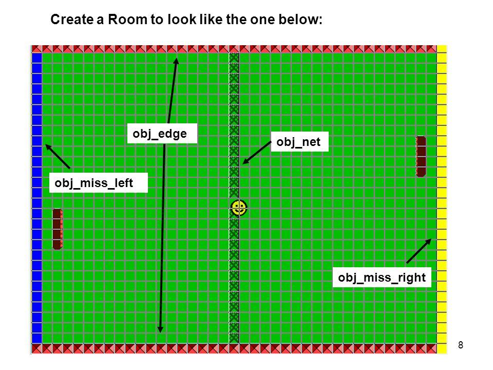 Create a Room to look like the one below: obj_edge obj_miss_left obj_miss_right obj_net 8