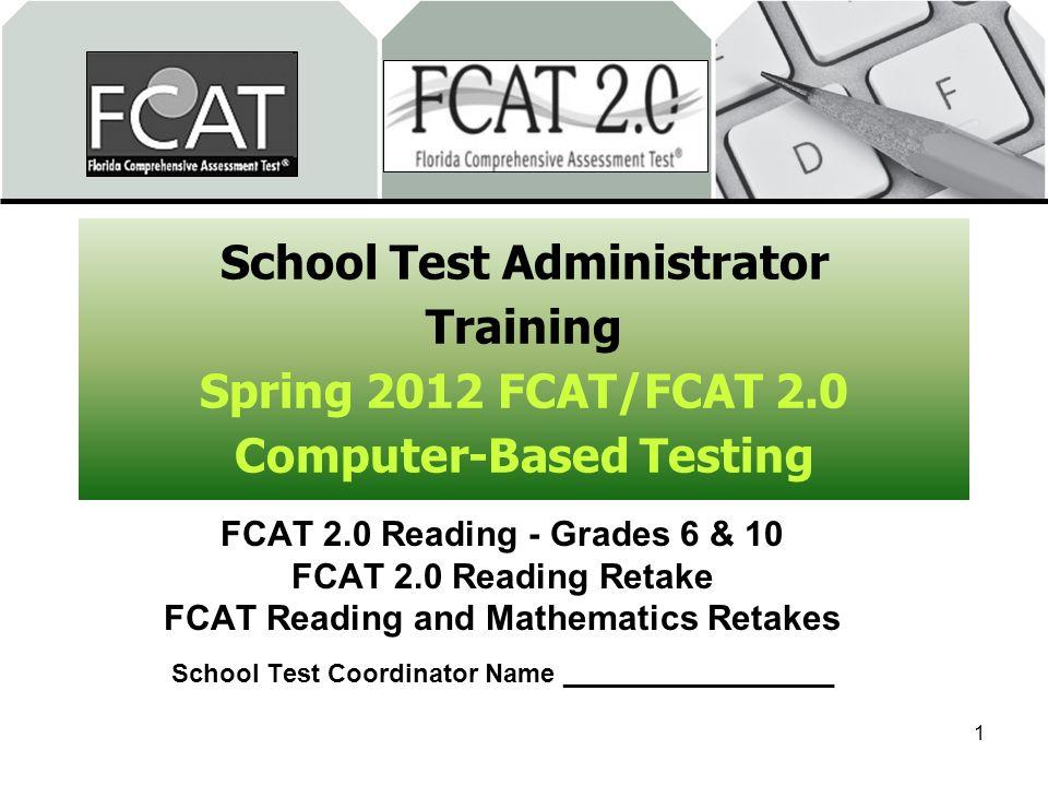 School Test Administrator Training Spring 2012 FCAT/FCAT 2.0 Computer-Based Testing FCAT 2.0 Reading - Grades 6 & 10 FCAT 2.0 Reading Retake FCAT Read