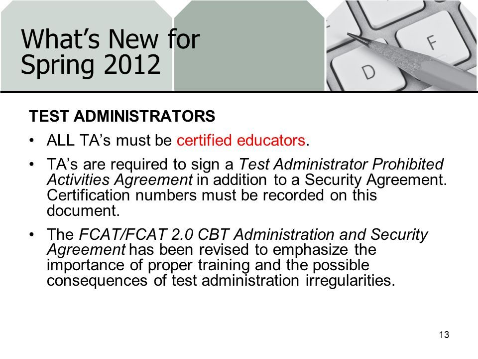 Whats New for Spring 2012 TEST ADMINISTRATORS ALL TAs must be certified educators. TAs are required to sign a Test Administrator Prohibited Activities