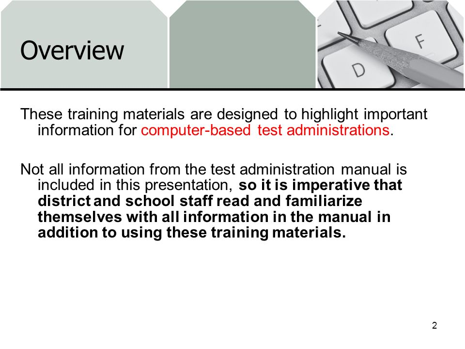 Overview These training materials are designed to highlight important information for computer-based test administrations. Not all information from th