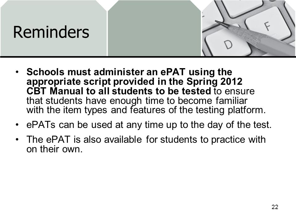 Reminders Schools must administer an ePAT using the appropriate script provided in the Spring 2012 CBT Manual to all students to be tested to ensure t