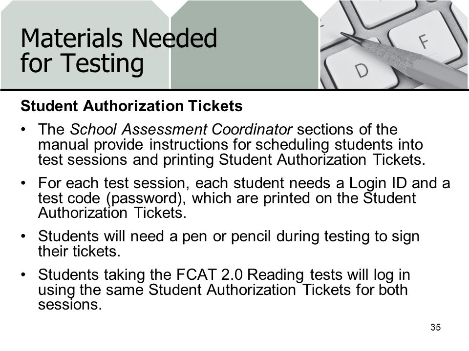 Materials Needed for Testing Student Authorization Tickets The School Assessment Coordinator sections of the manual provide instructions for schedulin