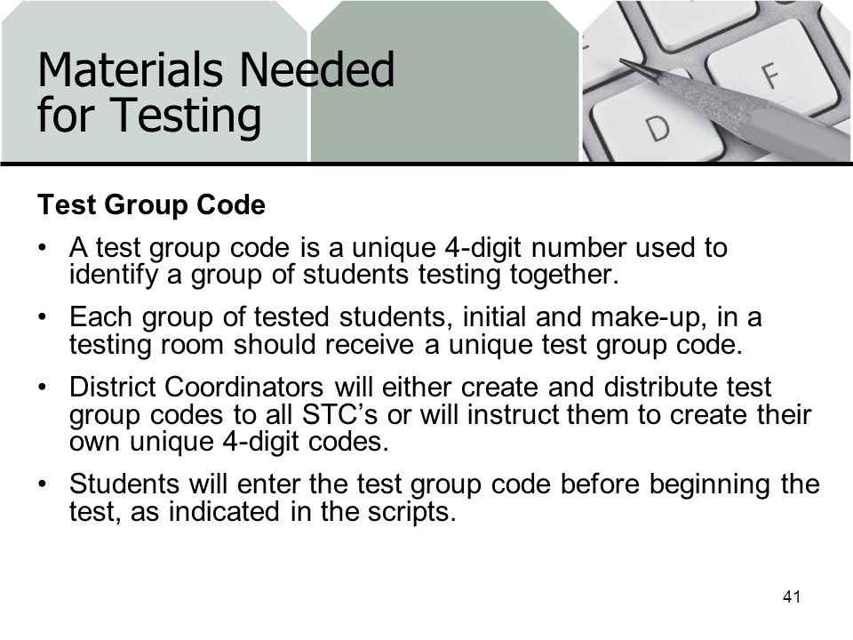 Materials Needed for Testing Test Group Code A test group code is a unique 4-digit number used to identify a group of students testing together. Each