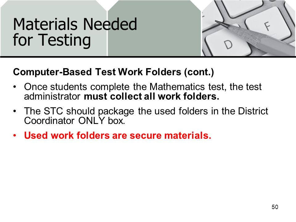 Materials Needed for Testing Computer-Based Test Work Folders (cont.) Once students complete the Mathematics test, the test administrator must collect