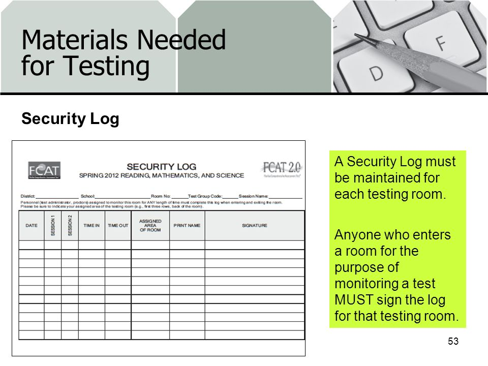 Materials Needed for Testing Security Log 53 A Security Log must be maintained for each testing room. Anyone who enters a room for the purpose of moni