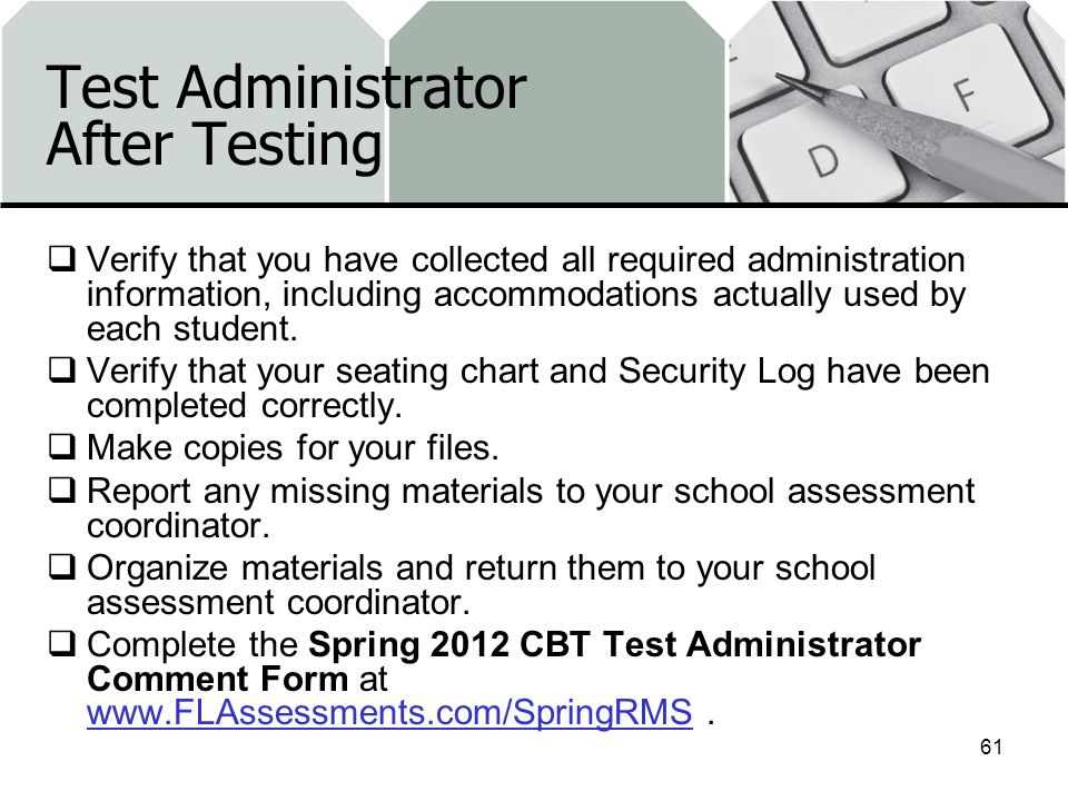 Test Administrator After Testing Verify that you have collected all required administration information, including accommodations actually used by eac