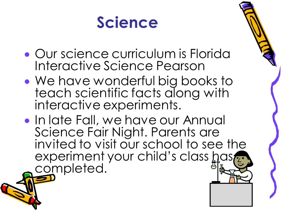 Science Our science curriculum is Florida Interactive Science Pearson We have wonderful big books to teach scientific facts along with interactive exp