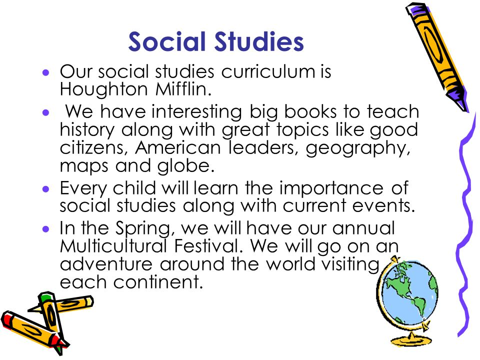 Social Studies Our social studies curriculum is Houghton Mifflin. We have interesting big books to teach history along with great topics like good cit