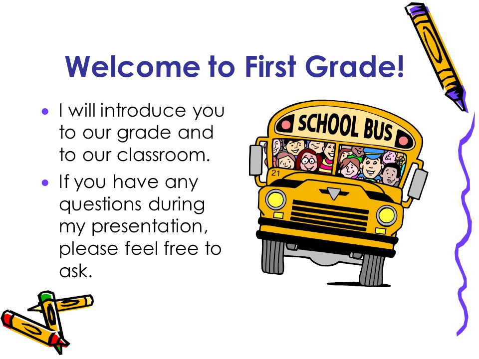 Welcome to First Grade! I will introduce you to our grade and to our classroom. If you have any questions during my presentation, please feel free to