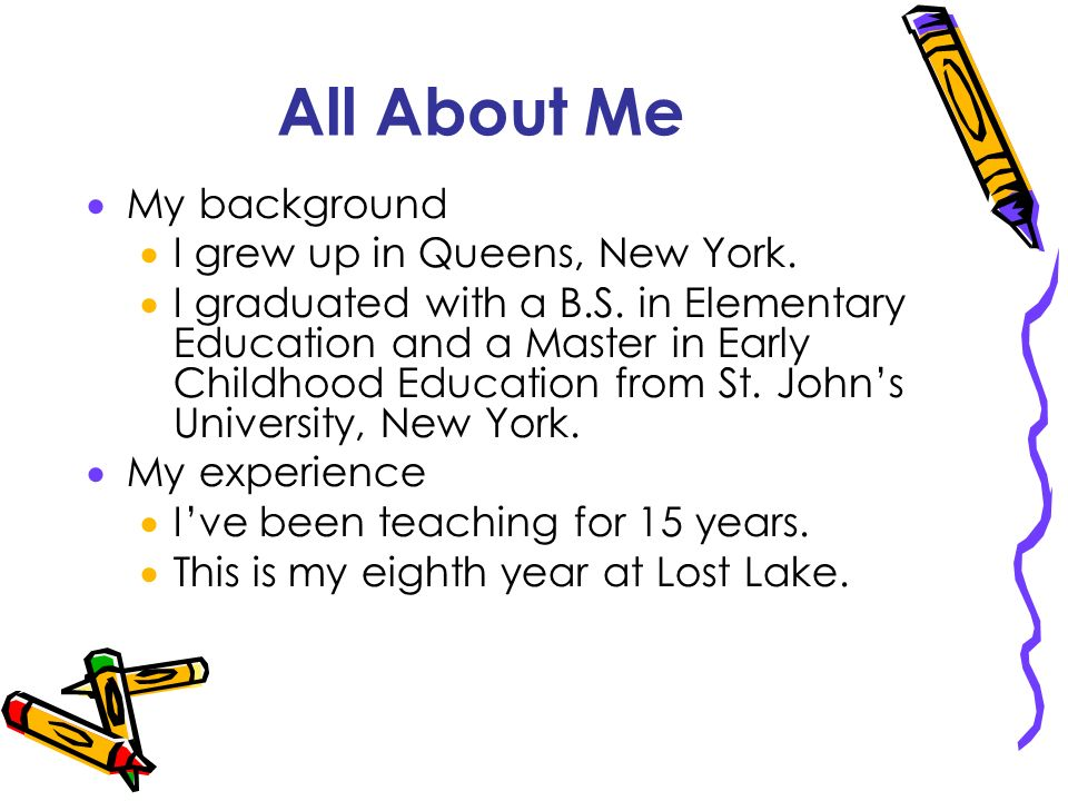 All About Me My background I grew up in Queens, New York. I graduated with a B.S. in Elementary Education and a Master in Early Childhood Education fr