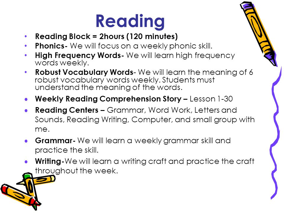 Reading Reading Block = 2hours (120 minutes) Phonics- We will focus on a weekly phonic skill. High Frequency Words- We will learn high frequency words