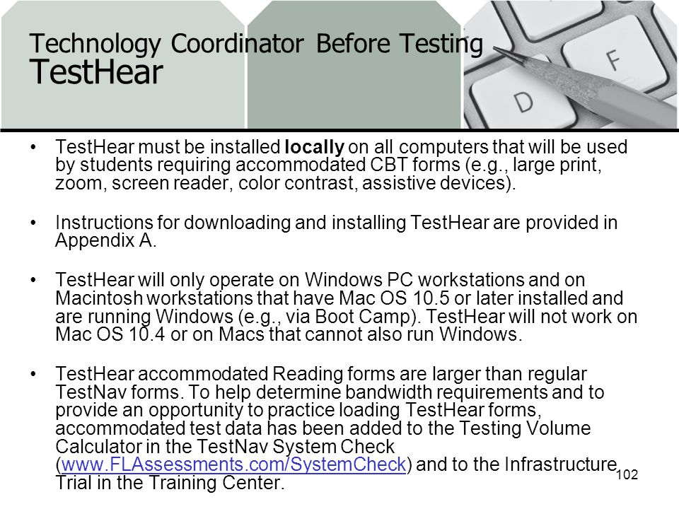 Technology Coordinator Before Testing TestHear TestHear must be installed locally on all computers that will be used by students requiring accommodated CBT forms (e.g., large print, zoom, screen reader, color contrast, assistive devices).
