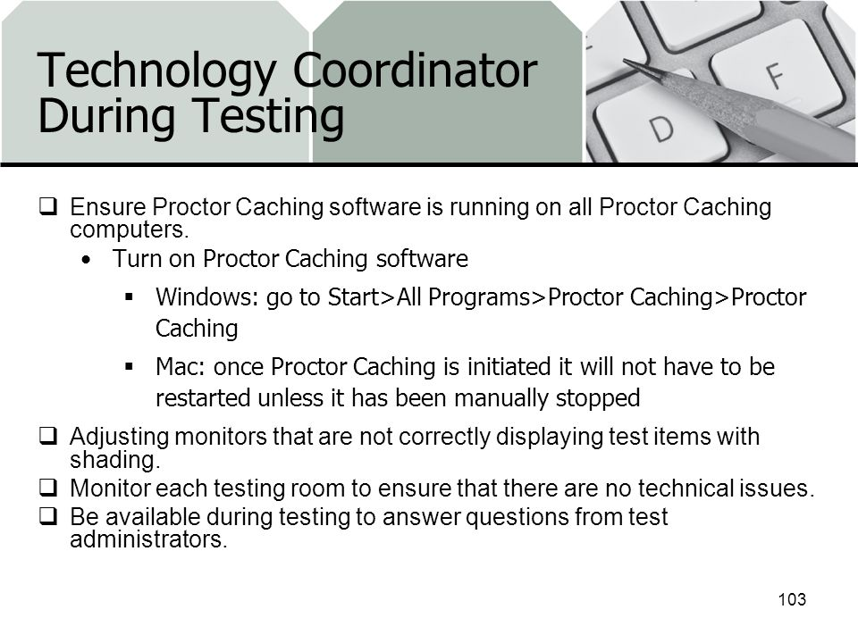 Technology Coordinator During Testing Ensure Proctor Caching software is running on all Proctor Caching computers.