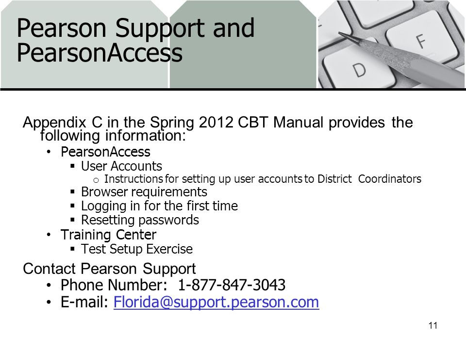 Pearson Support and PearsonAccess Appendix C in the Spring 2012 CBT Manual provides the following information: PearsonAccess User Accounts o Instructions for setting up user accounts to District Coordinators Browser requirements Logging in for the first time Resetting passwords Training Center Test Setup Exercise Contact Pearson Support Phone Number: 1-877-847-3043 E-mail: Florida@support.pearson.comFlorida@support.pearson.com 11