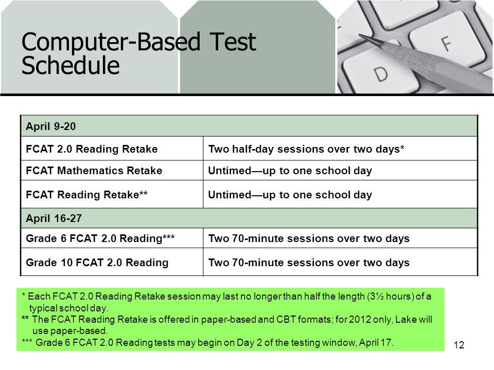 Computer-Based Test Schedule April 9-20 FCAT 2.0 Reading RetakeTwo half-day sessions over two days* FCAT Mathematics RetakeUntimedup to one school day FCAT Reading Retake**Untimedup to one school day April 16-27 Grade 6 FCAT 2.0 Reading***Two 70-minute sessions over two days Grade 10 FCAT 2.0 ReadingTwo 70-minute sessions over two days 12 * Each FCAT 2.0 Reading Retake session may last no longer than half the length (3½ hours) of a typical school day.