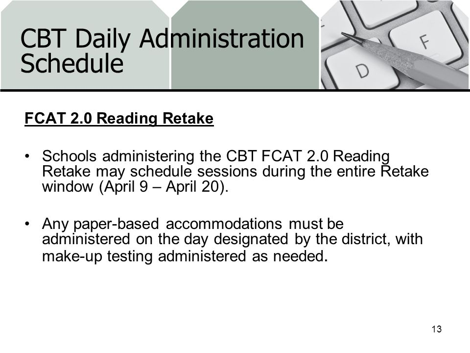 CBT Daily Administration Schedule FCAT 2.0 Reading Retake Schools administering the CBT FCAT 2.0 Reading Retake may schedule sessions during the entire Retake window (April 9 – April 20).