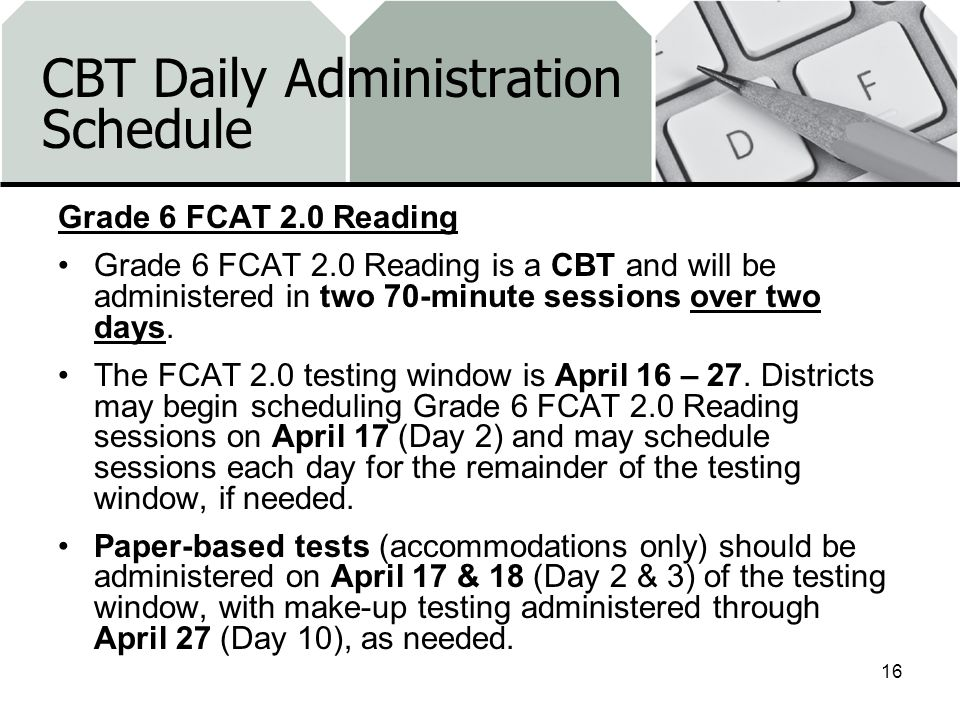 CBT Daily Administration Schedule Grade 6 FCAT 2.0 Reading Grade 6 FCAT 2.0 Reading is a CBT and will be administered in two 70-minute sessions over two days.