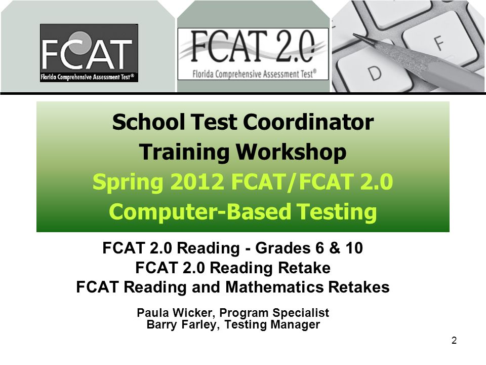 School Test Coordinator Training Workshop Spring 2012 FCAT/FCAT 2.0 Computer-Based Testing FCAT 2.0 Reading - Grades 6 & 10 FCAT 2.0 Reading Retake FCAT Reading and Mathematics Retakes Paula Wicker, Program Specialist Barry Farley, Testing Manager 2