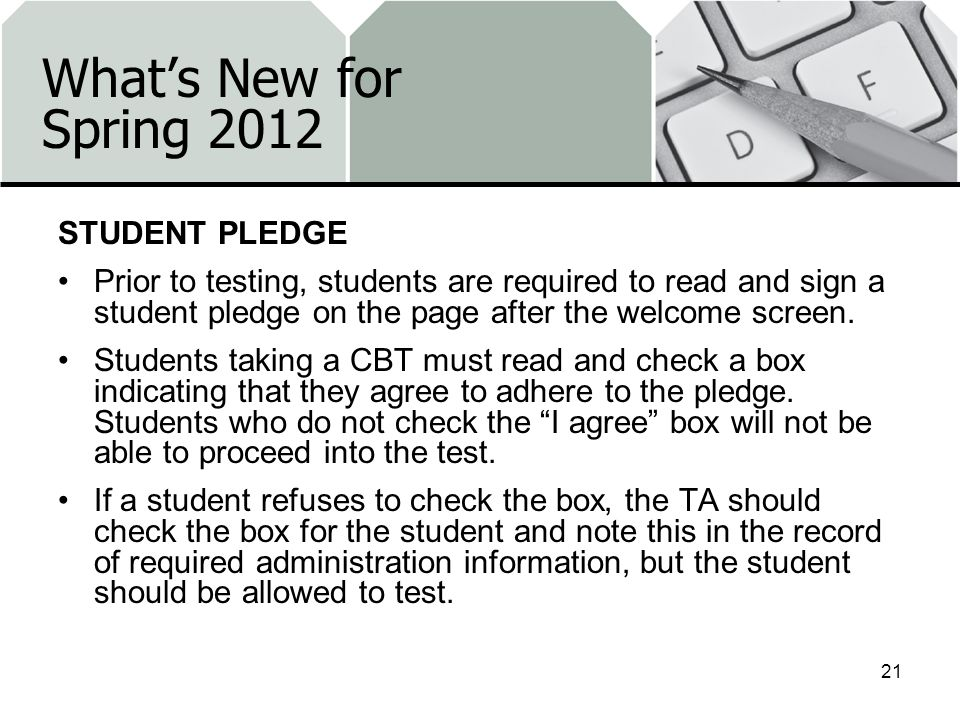 Whats New for Spring 2012 STUDENT PLEDGE Prior to testing, students are required to read and sign a student pledge on the page after the welcome screen.