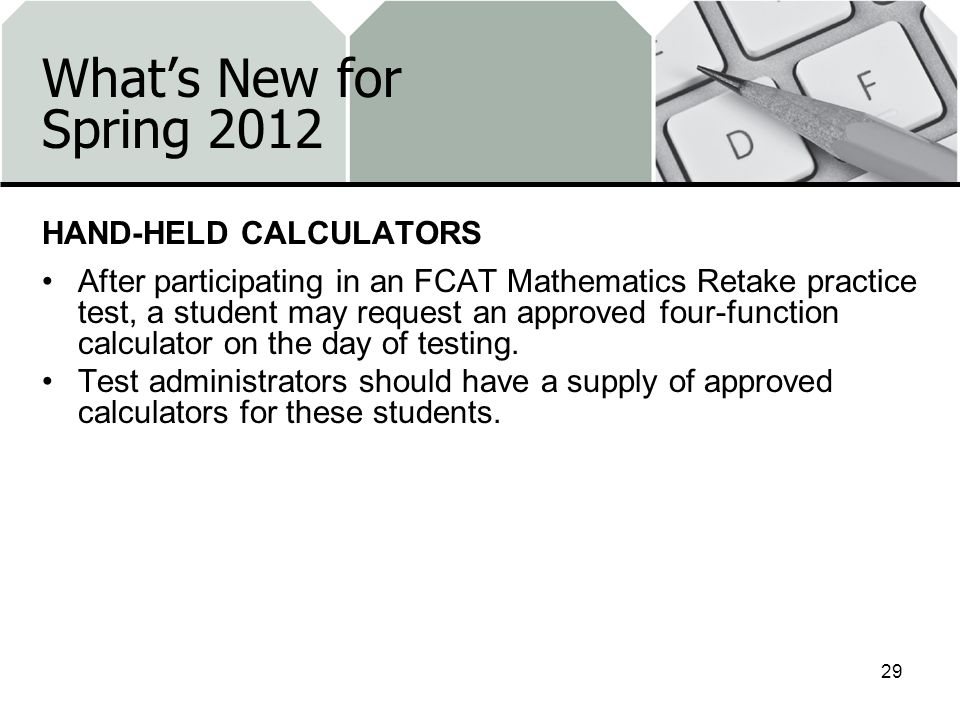 Whats New for Spring 2012 HAND-HELD CALCULATORS After participating in an FCAT Mathematics Retake practice test, a student may request an approved four-function calculator on the day of testing.