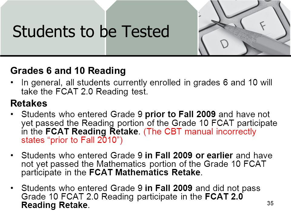 Students to be Tested Grades 6 and 10 Reading In general, all students currently enrolled in grades 6 and 10 will take the FCAT 2.0 Reading test.