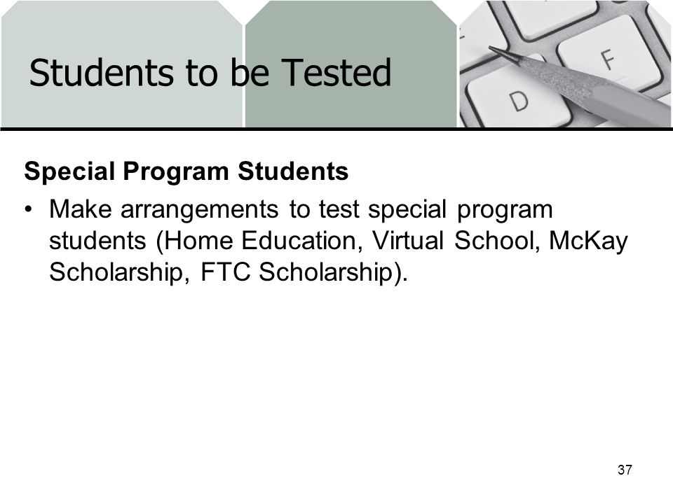 Students to be Tested Special Program Students Make arrangements to test special program students (Home Education, Virtual School, McKay Scholarship, FTC Scholarship).