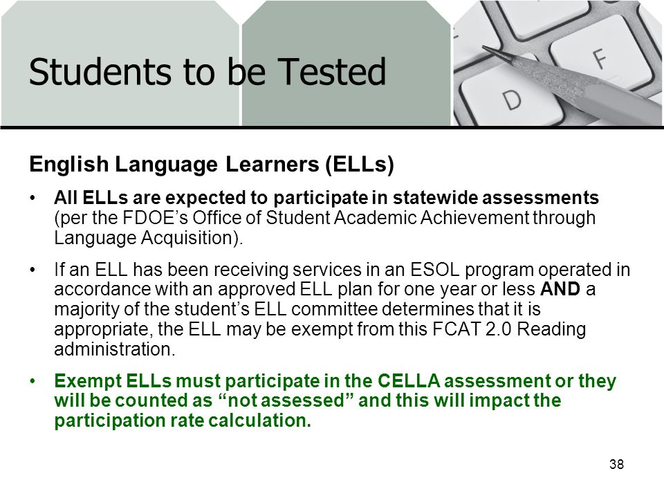 Students to be Tested English Language Learners (ELLs) All ELLs are expected to participate in statewide assessments (per the FDOEs Office of Student Academic Achievement through Language Acquisition).