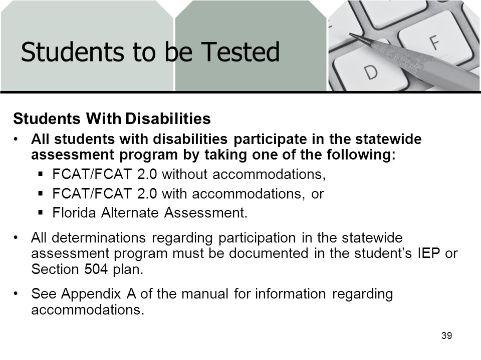 Students to be Tested Students With Disabilities All students with disabilities participate in the statewide assessment program by taking one of the following: FCAT/FCAT 2.0 without accommodations, FCAT/FCAT 2.0 with accommodations, or Florida Alternate Assessment.