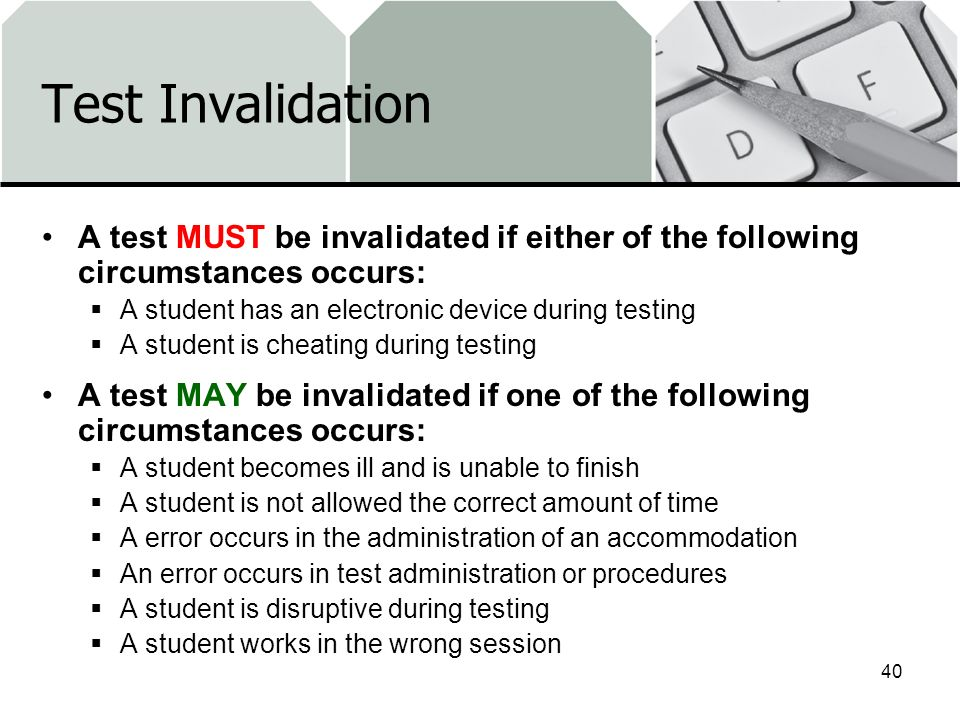 Test Invalidation A test MUST be invalidated if either of the following circumstances occurs: A student has an electronic device during testing A student is cheating during testing A test MAY be invalidated if one of the following circumstances occurs: A student becomes ill and is unable to finish A student is not allowed the correct amount of time A error occurs in the administration of an accommodation An error occurs in test administration or procedures A student is disruptive during testing A student works in the wrong session 40