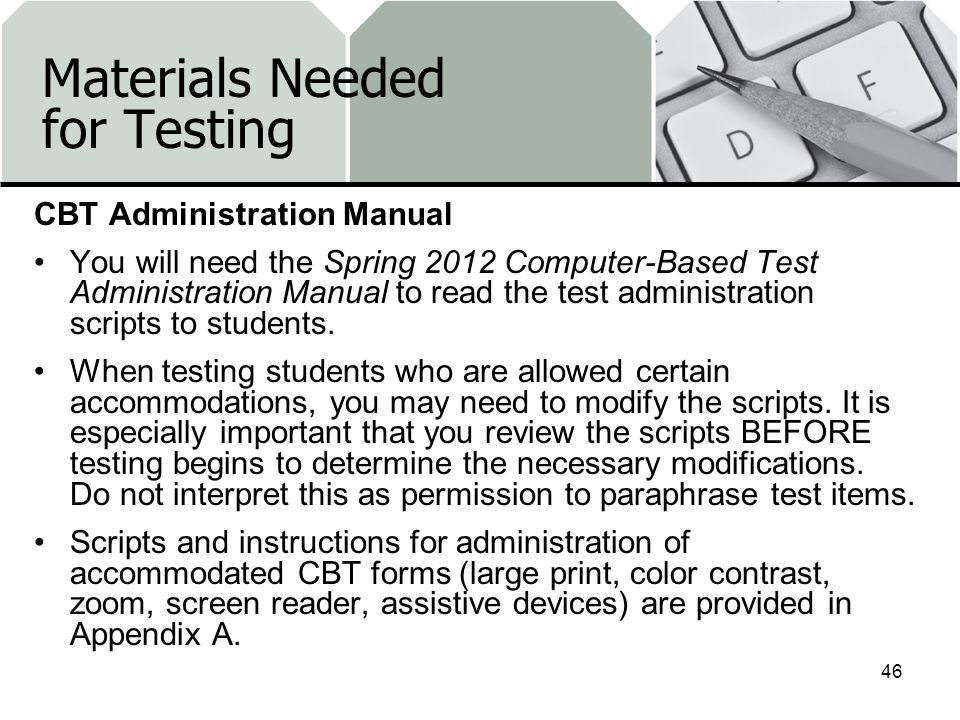 Materials Needed for Testing CBT Administration Manual You will need the Spring 2012 Computer-Based Test Administration Manual to read the test administration scripts to students.