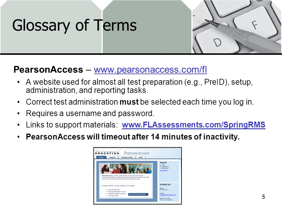 Glossary of Terms PearsonAccess – www.pearsonaccess.com/flwww.pearsonaccess.com/fl A website used for almost all test preparation (e.g., PreID), setup, administration, and reporting tasks.