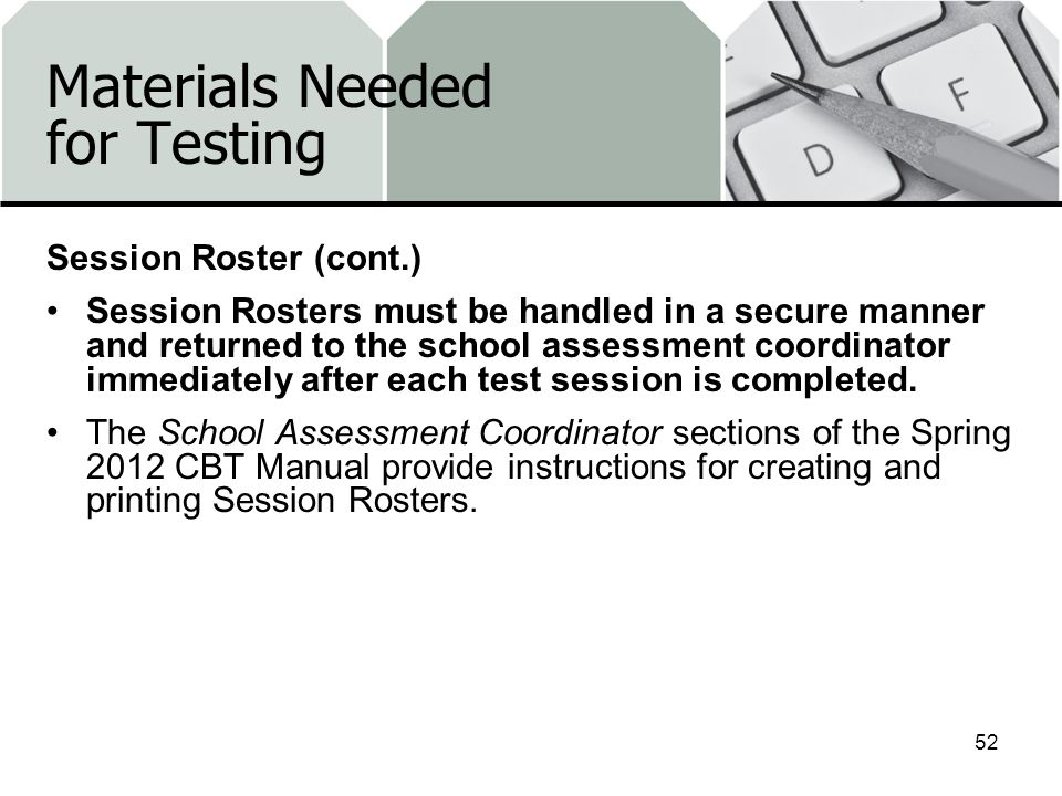 Materials Needed for Testing Session Roster (cont.) Session Rosters must be handled in a secure manner and returned to the school assessment coordinator immediately after each test session is completed.