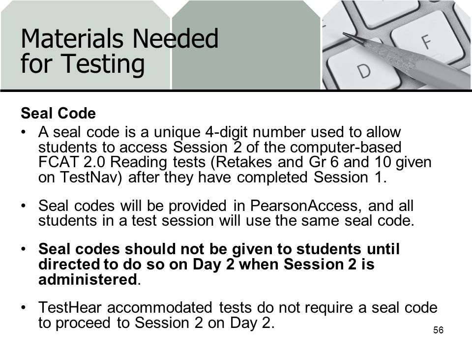 Materials Needed for Testing Seal Code A seal code is a unique 4-digit number used to allow students to access Session 2 of the computer-based FCAT 2.0 Reading tests (Retakes and Gr 6 and 10 given on TestNav) after they have completed Session 1.
