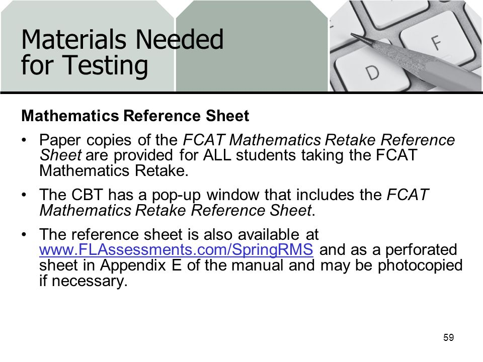 Materials Needed for Testing Mathematics Reference Sheet Paper copies of the FCAT Mathematics Retake Reference Sheet are provided for ALL students taking the FCAT Mathematics Retake.