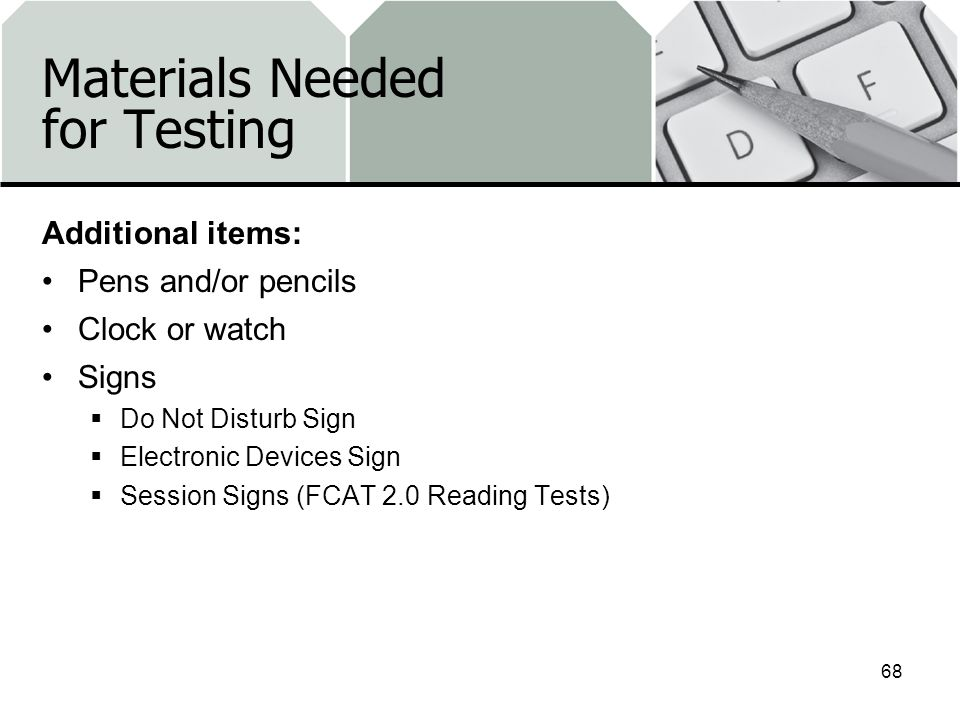 Materials Needed for Testing Additional items: Pens and/or pencils Clock or watch Signs Do Not Disturb Sign Electronic Devices Sign Session Signs (FCAT 2.0 Reading Tests) 68