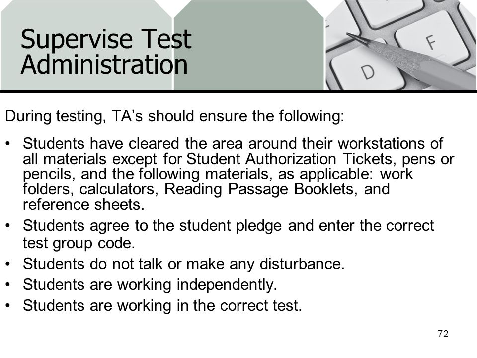 Supervise Test Administration During testing, TAs should ensure the following: Students have cleared the area around their workstations of all materials except for Student Authorization Tickets, pens or pencils, and the following materials, as applicable: work folders, calculators, Reading Passage Booklets, and reference sheets.