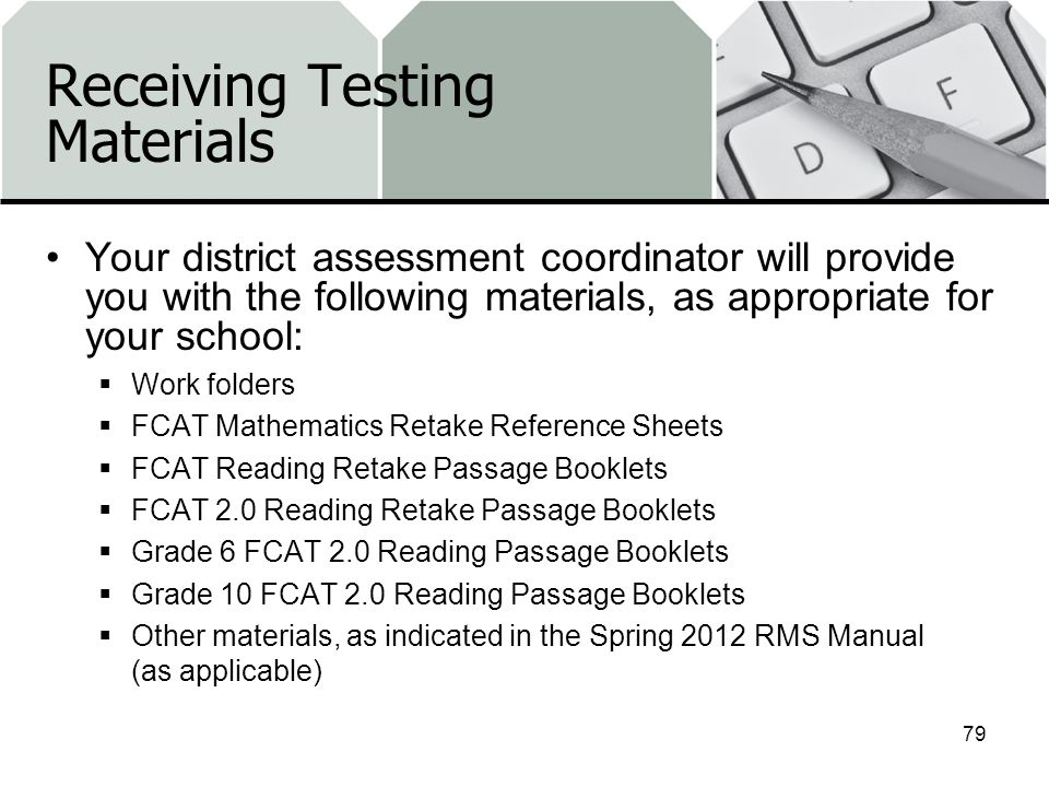 Receiving Testing Materials Your district assessment coordinator will provide you with the following materials, as appropriate for your school: Work folders FCAT Mathematics Retake Reference Sheets FCAT Reading Retake Passage Booklets FCAT 2.0 Reading Retake Passage Booklets Grade 6 FCAT 2.0 Reading Passage Booklets Grade 10 FCAT 2.0 Reading Passage Booklets Other materials, as indicated in the Spring 2012 RMS Manual (as applicable) 79
