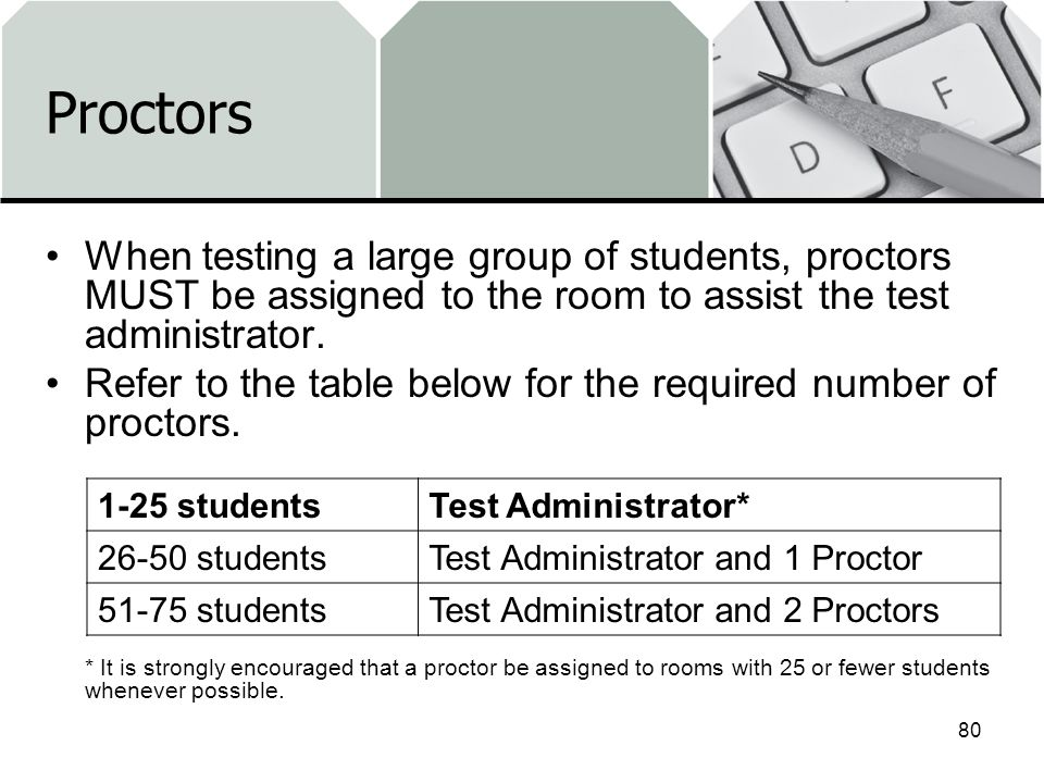 Proctors When testing a large group of students, proctors MUST be assigned to the room to assist the test administrator.