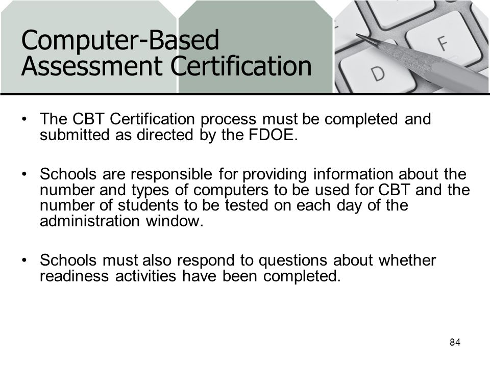 Computer-Based Assessment Certification The CBT Certification process must be completed and submitted as directed by the FDOE.