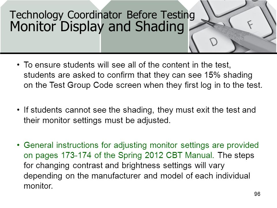 Technology Coordinator Before Testing Monitor Display and Shading 96 To ensure students will see all of the content in the test, students are asked to confirm that they can see 15% shading on the Test Group Code screen when they first log in to the test.