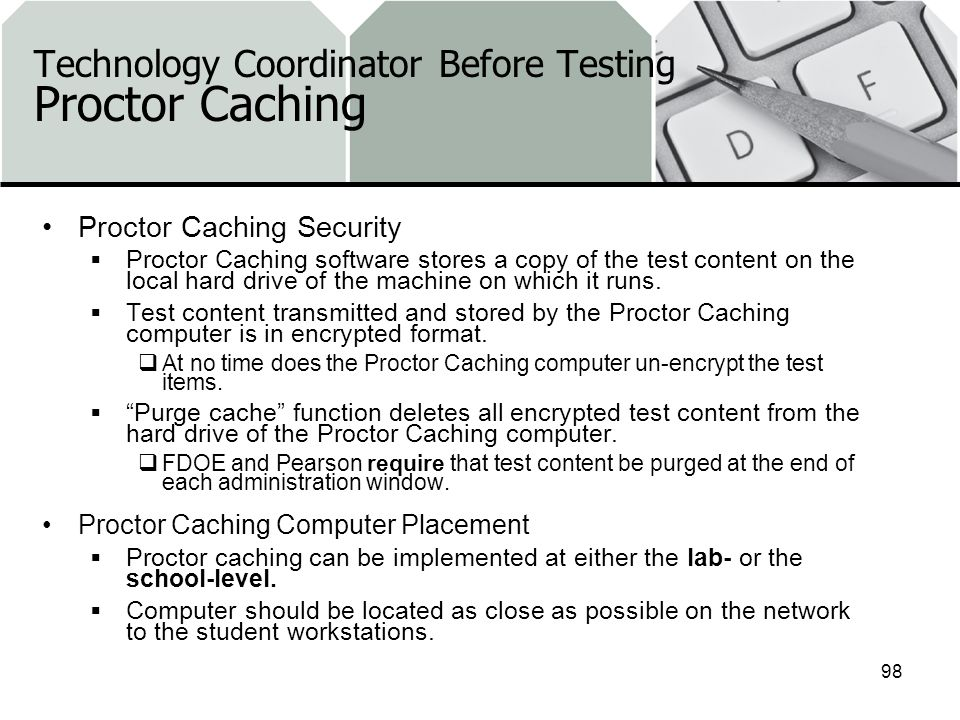 Technology Coordinator Before Testing Proctor Caching Proctor Caching Security Proctor Caching software stores a copy of the test content on the local hard drive of the machine on which it runs.