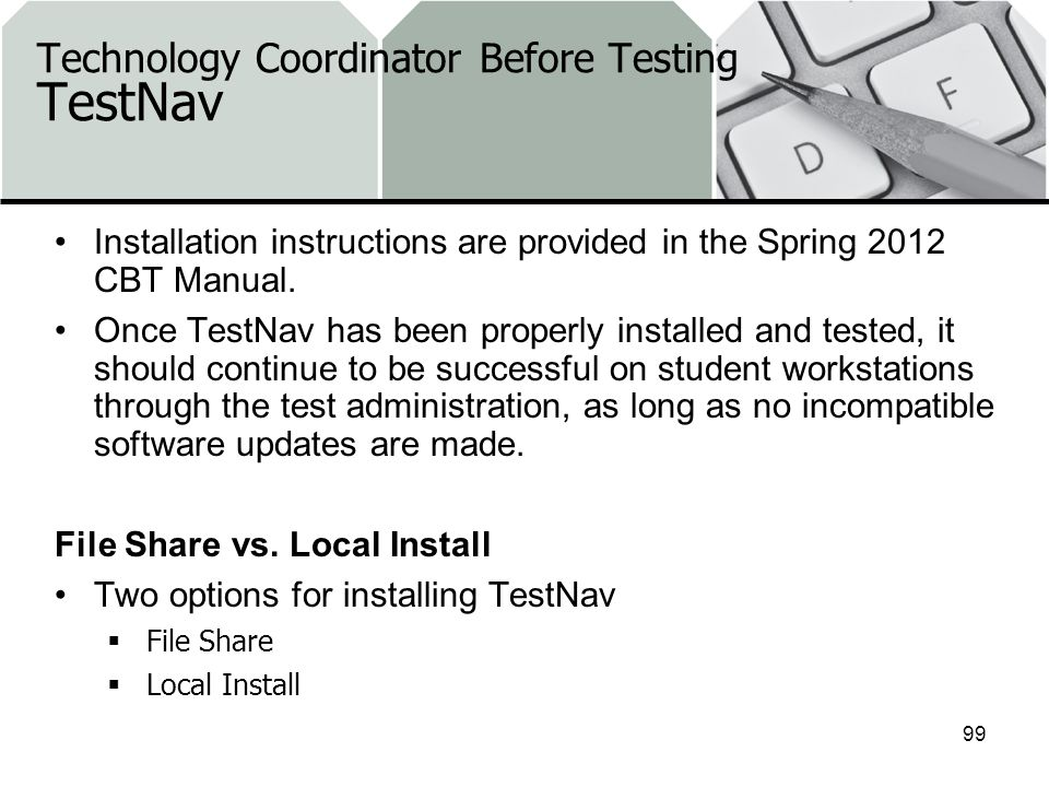 Technology Coordinator Before Testing TestNav Installation instructions are provided in the Spring 2012 CBT Manual.