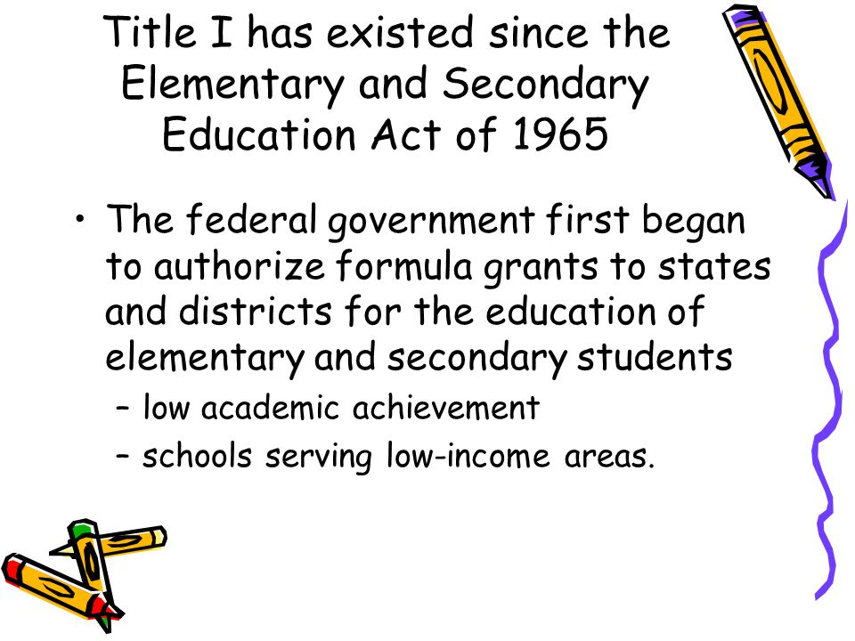 Title I has existed since the Elementary and Secondary Education Act of 1965 The federal government first began to authorize formula grants to states and districts for the education of elementary and secondary students –low academic achievement –schools serving low-income areas.