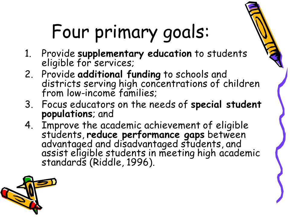 Four primary goals: 1.Provide supplementary education to students eligible for services; 2.Provide additional funding to schools and districts serving high concentrations of children from low-income families; 3.Focus educators on the needs of special student populations; and 4.Improve the academic achievement of eligible students, reduce performance gaps between advantaged and disadvantaged students, and assist eligible students in meeting high academic standards (Riddle, 1996).