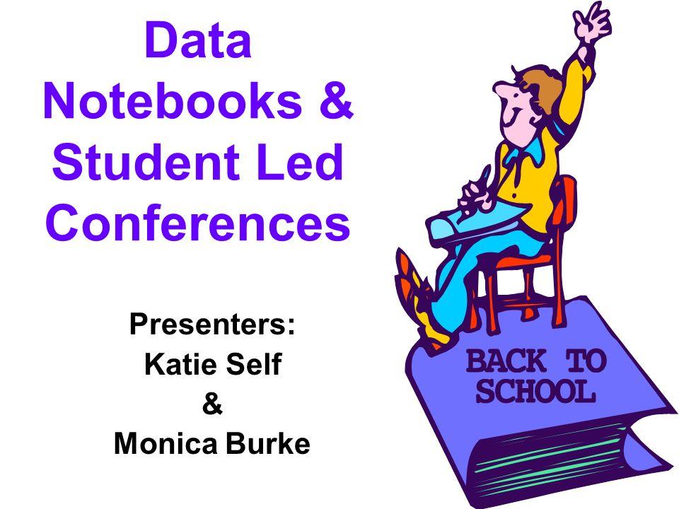 Data Notebooks & Student Led Conferences Presenters: Katie Self & Monica Burke