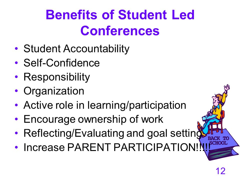 12 Benefits of Student Led Conferences Student Accountability Self-Confidence Responsibility Organization Active role in learning/participation Encour