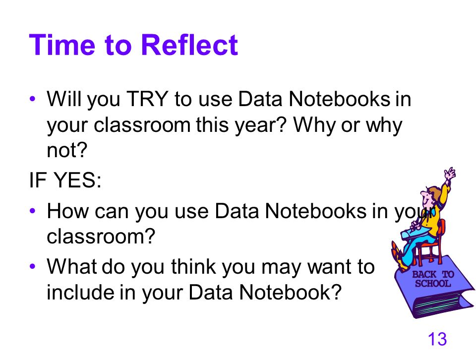 13 Time to Reflect Will you TRY to use Data Notebooks in your classroom this year? Why or why not? IF YES: How can you use Data Notebooks in your clas