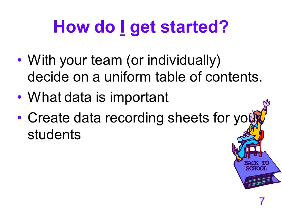 7 How do I get started? With your team (or individually) decide on a uniform table of contents. What data is important Create data recording sheets fo