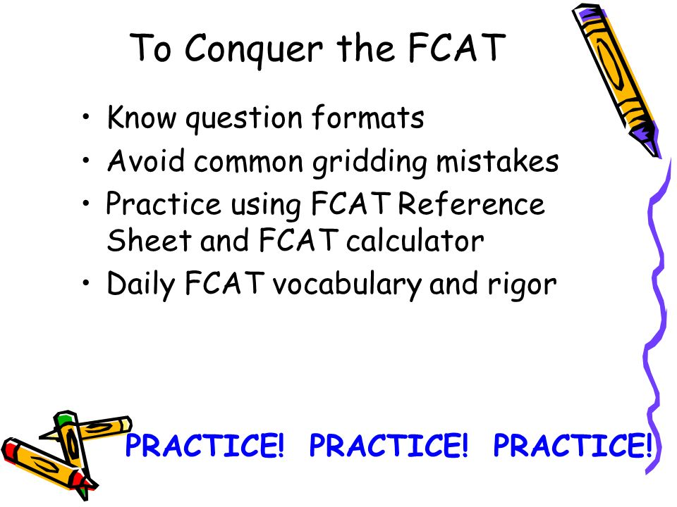 To Conquer the FCAT Know question formats Avoid common gridding mistakes Practice using FCAT Reference Sheet and FCAT calculator Daily FCAT vocabulary