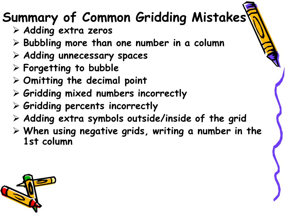 Summary of Common Gridding Mistakes Adding extra zeros Bubbling more than one number in a column Adding unnecessary spaces Forgetting to bubble Omitti